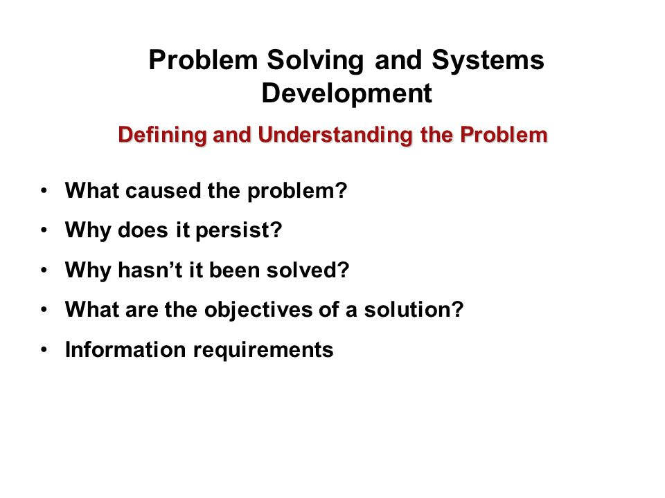 Defining and Understanding the Problem What caused the problem? Why does it persist? Why hasn't it been solved? What are the objectives of a solution?