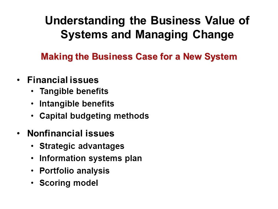 Making the Business Case for a New System Understanding the Business Value of Systems and Managing Change Financial issues Tangible benefits Intangible benefits Capital budgeting methods Nonfinancial issues Strategic advantages Information systems plan Portfolio analysis Scoring model