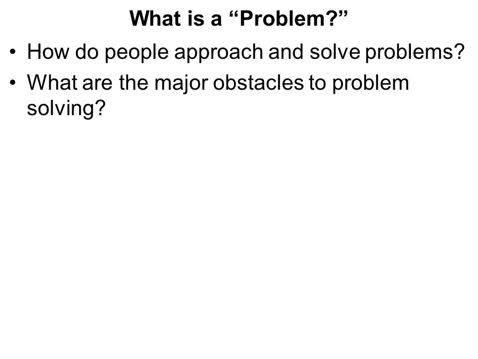 What is a Problem? How do people approach and solve problems.