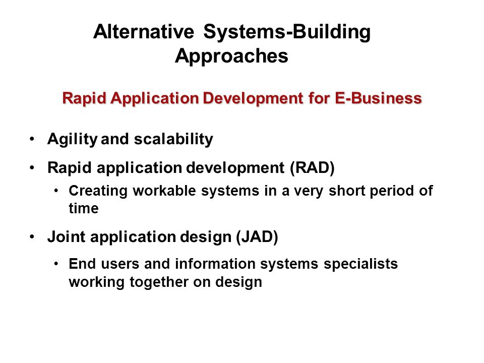 Rapid Application Development for E-Business Agility and scalability Rapid application development (RAD) Creating workable systems in a very short period of time Joint application design (JAD) End users and information systems specialists working together on design Alternative Systems-Building Approaches