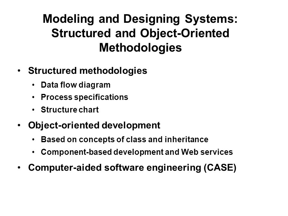 Structured methodologies Data flow diagram Process specifications Structure chart Object-oriented development Based on concepts of class and inheritance Component-based development and Web services Computer-aided software engineering (CASE) Modeling and Designing Systems: Structured and Object-Oriented Methodologies