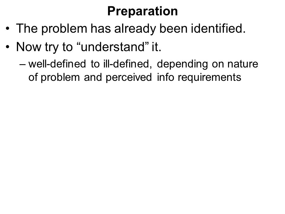 """Preparation The problem has already been identified. Now try to """"understand"""" it. –well-defined to ill-defined, depending on nature of problem and perc"""