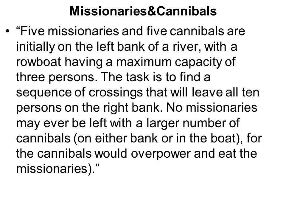 Missionaries&Cannibals Five missionaries and five cannibals are initially on the left bank of a river, with a rowboat having a maximum capacity of three persons.