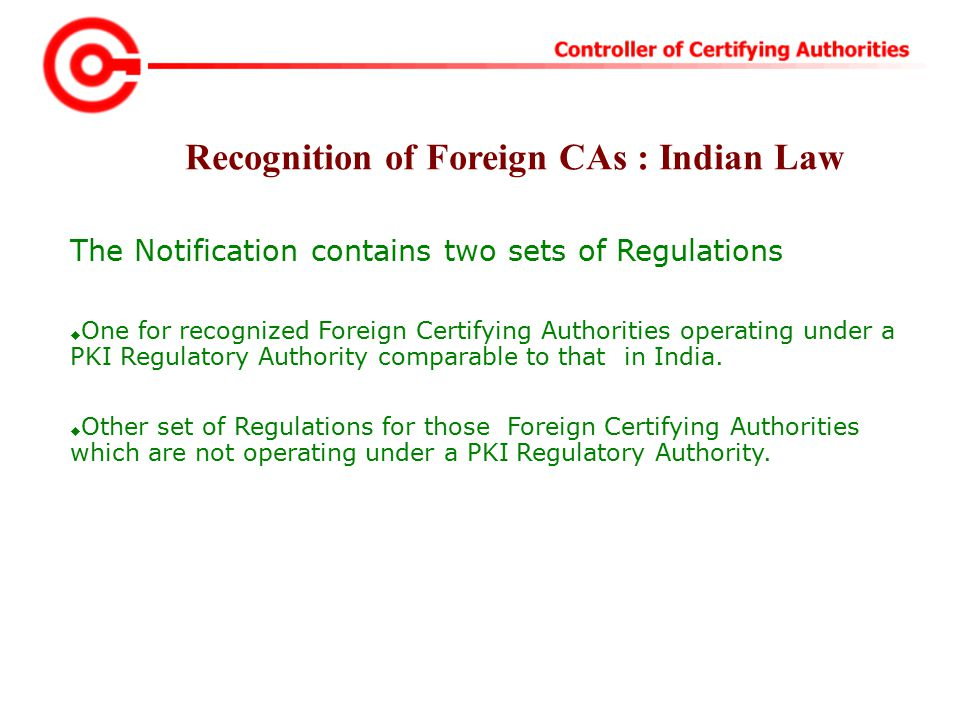 The Notification contains two sets of Regulations  One for recognized Foreign Certifying Authorities operating under a PKI Regulatory Authority comparable to that in India.