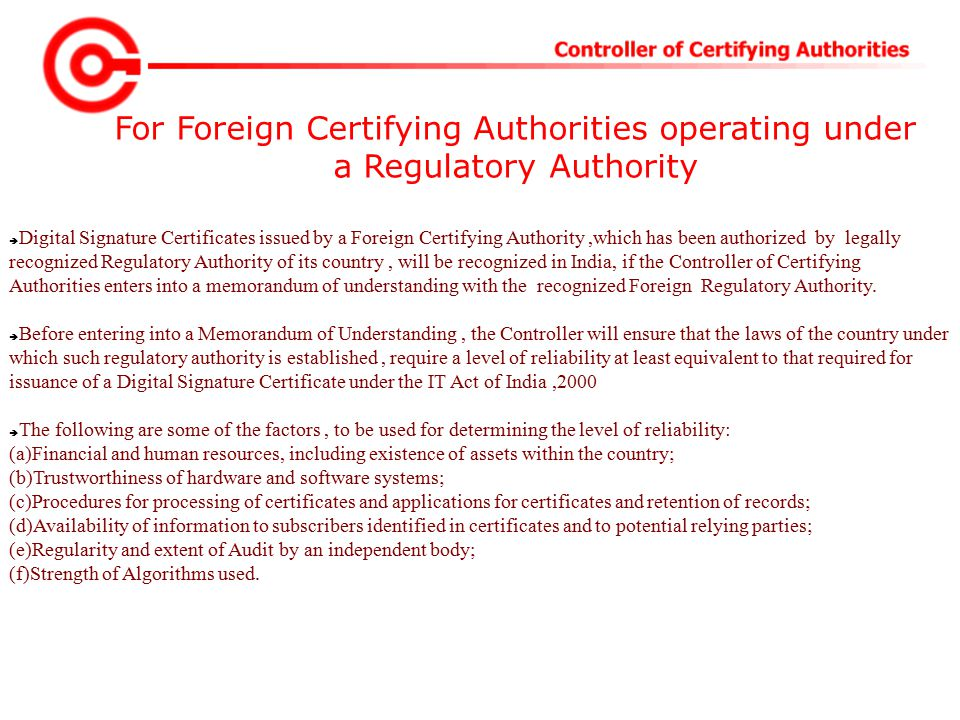 For Foreign Certifying Authorities operating under a Regulatory Authority  Digital Signature Certificates issued by a Foreign Certifying Authority,which has been authorized by legally recognized Regulatory Authority of its country, will be recognized in India, if the Controller of Certifying Authorities enters into a memorandum of understanding with the recognized Foreign Regulatory Authority.