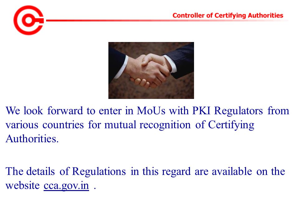 We look forward to enter in MoUs with PKI Regulators from various countries for mutual recognition of Certifying Authorities. The details of Regulatio