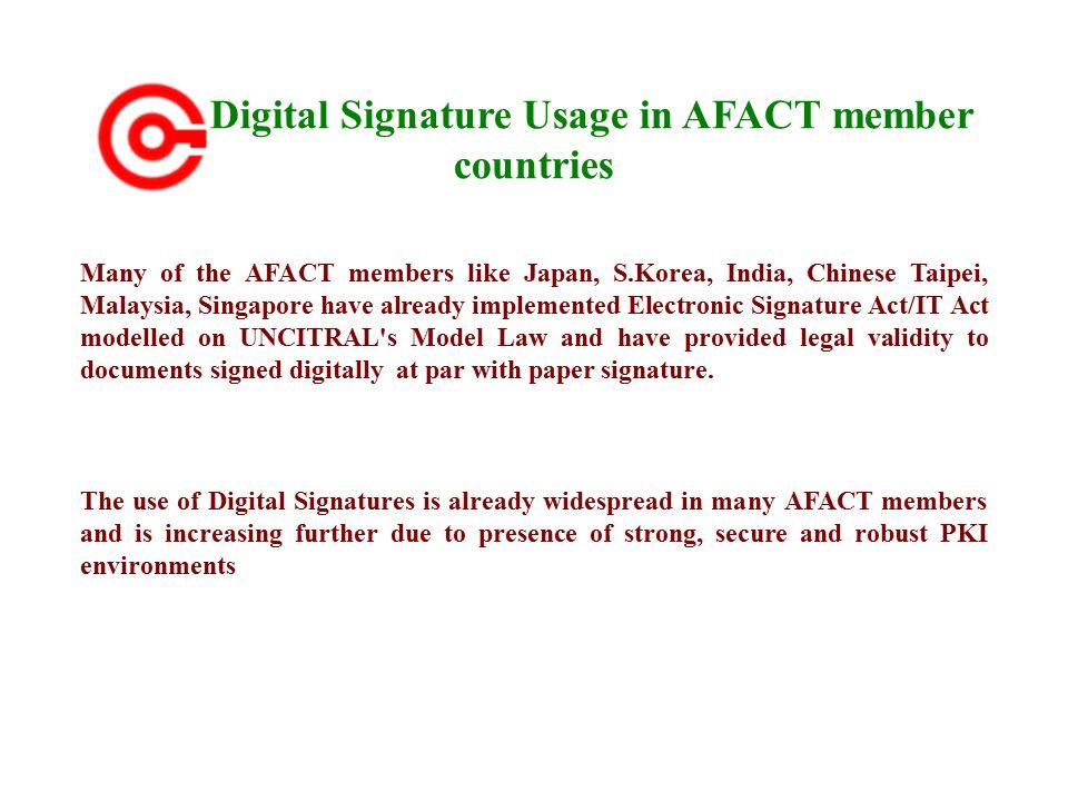 Digital Signature Usage in AFACT member countries Many of the AFACT members like Japan, S.Korea, India, Chinese Taipei, Malaysia, Singapore have alrea
