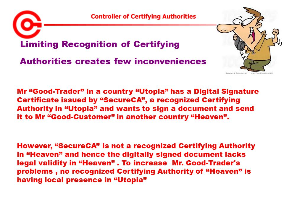 Limiting Recognition of Certifying Authorities creates few inconveniences Mr Good-Trader in a country Utopia has a Digital Signature Certificate issued by SecureCA , a recognized Certifying Authority in Utopia and wants to sign a document and send it to Mr Good-Customer in another country Heaven .
