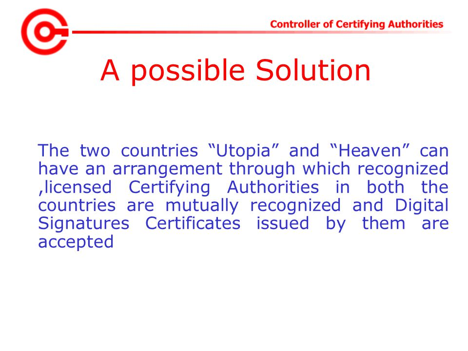 A possible Solution The two countries Utopia and Heaven can have an arrangement through which recognized,licensed Certifying Authorities in both the countries are mutually recognized and Digital Signatures Certificates issued by them are accepted