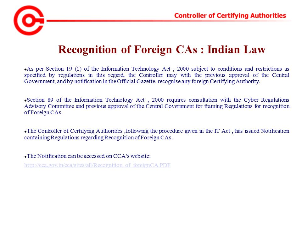  As per Section 19 (1) of the Information Technology Act, 2000 subject to conditions and restrictions as specified by regulations in this regard, the Controller may with the previous approval of the Central Government, and by notification in the Official Gazette, recognise any foreign Certifying Authority.
