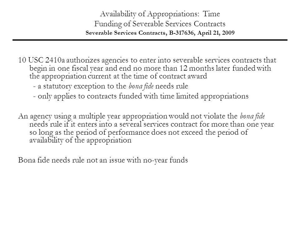 Availability of Appropriations: Time Funding of Severable Services Contracts Severable Services Contracts, B-317636, April 21, 2009 10 USC 2410a authorizes agencies to enter into severable services contracts that begin in one fiscal year and end no more than 12 months later funded with the appropriation current at the time of contract award - a statutory exception to the bona fide needs rule - only applies to contracts funded with time limited appropriations An agency using a multiple year appropriation would not violate the bona fide needs rule if it enters into a several services contract for more than one year so long as the period of performance does not exceed the period of availability of the appropriation Bona fide needs rule not an issue with no-year funds