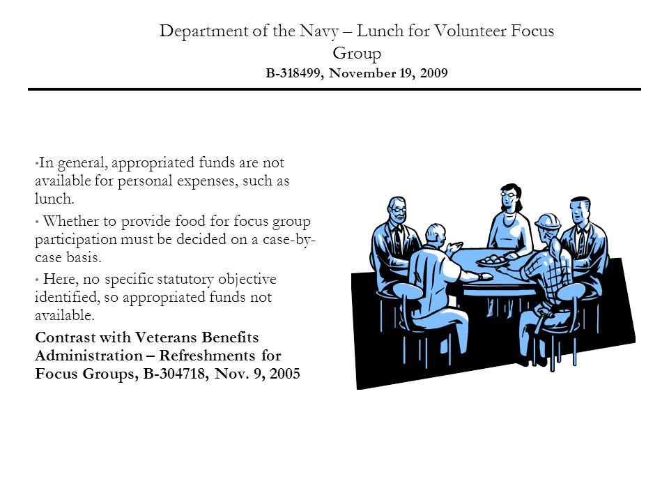 Department of the Navy – Lunch for Volunteer Focus Group B-318499, November 19, 2009 In general, appropriated funds are not available for personal expenses, such as lunch.