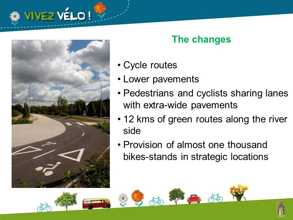 The changes Cycle routes Lower pavements Pedestrians and cyclists sharing lanes with extra-wide pavements 12 kms of green routes along the river side Provision of almost one thousand bikes-stands in strategic locations