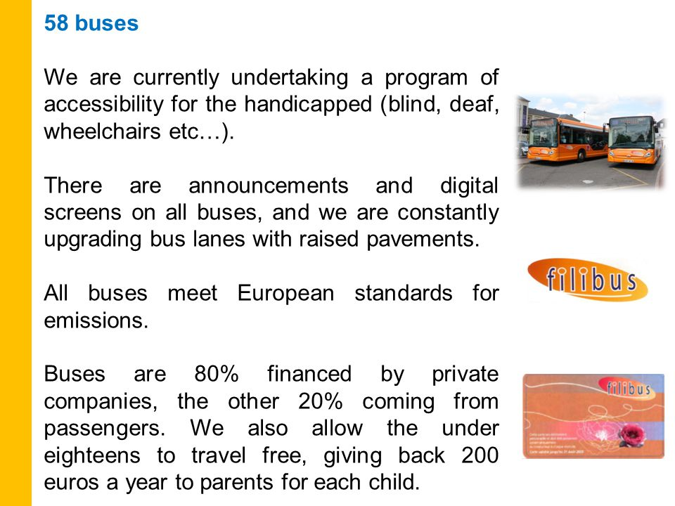58 buses We are currently undertaking a program of accessibility for the handicapped (blind, deaf, wheelchairs etc…).