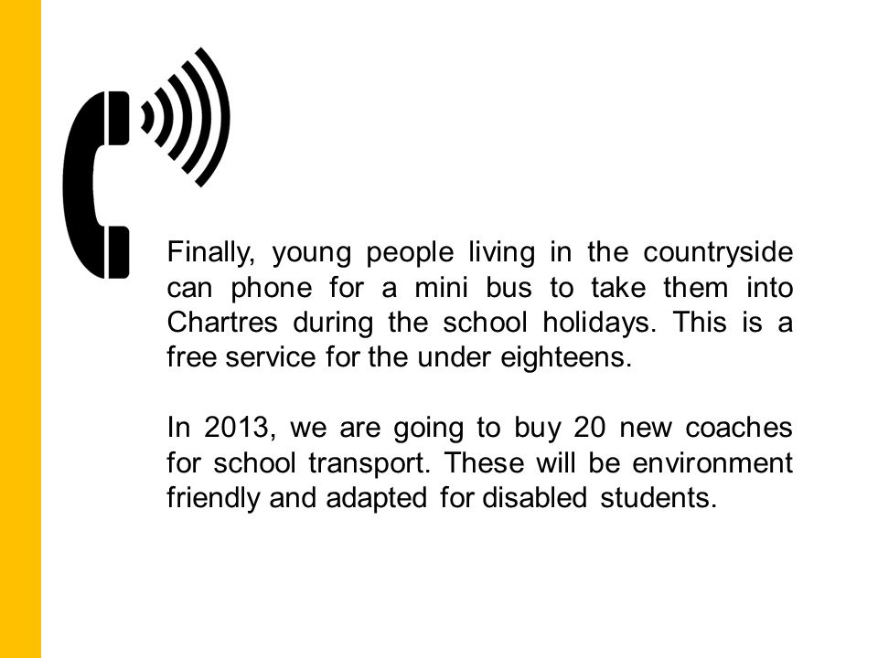 Finally, young people living in the countryside can phone for a mini bus to take them into Chartres during the school holidays.