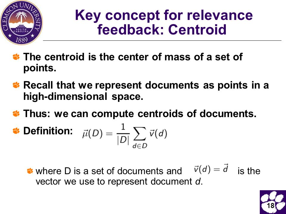 18 Key concept for relevance feedback: Centroid The centroid is the center of mass of a set of points. Recall that we represent documents as points in