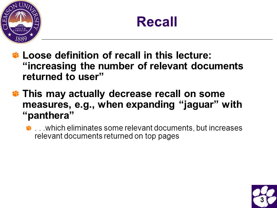 3 Recall Loose definition of recall in this lecture: increasing the number of relevant documents returned to user This may actually decrease recall on some measures, e.g., when expanding jaguar with panthera ...which eliminates some relevant documents, but increases relevant documents returned on top pages