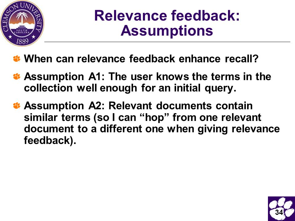 34 Relevance feedback: Assumptions When can relevance feedback enhance recall? Assumption A1: The user knows the terms in the collection well enough f