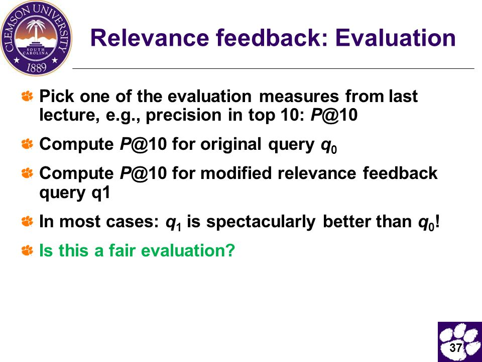 37 Relevance feedback: Evaluation Pick one of the evaluation measures from last lecture, e.g., precision in top 10: P@10 Compute P@10 for original query q 0 Compute P@10 for modified relevance feedback query q1 In most cases: q 1 is spectacularly better than q 0 .