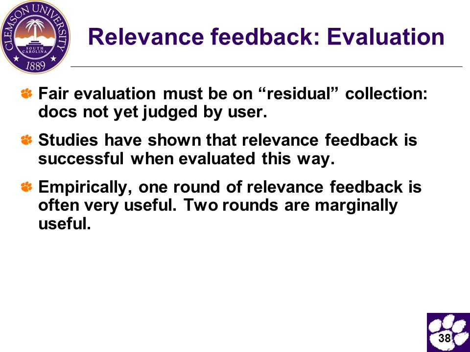 """38 Relevance feedback: Evaluation Fair evaluation must be on """"residual"""" collection: docs not yet judged by user. Studies have shown that relevance fee"""