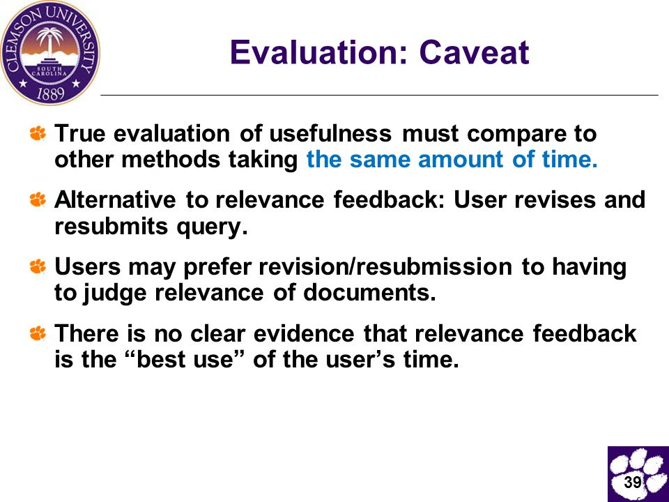 39 Evaluation: Caveat True evaluation of usefulness must compare to other methods taking the same amount of time. Alternative to relevance feedback: U