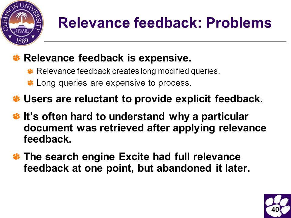 40 Relevance feedback: Problems Relevance feedback is expensive. Relevance feedback creates long modified queries. Long queries are expensive to proce