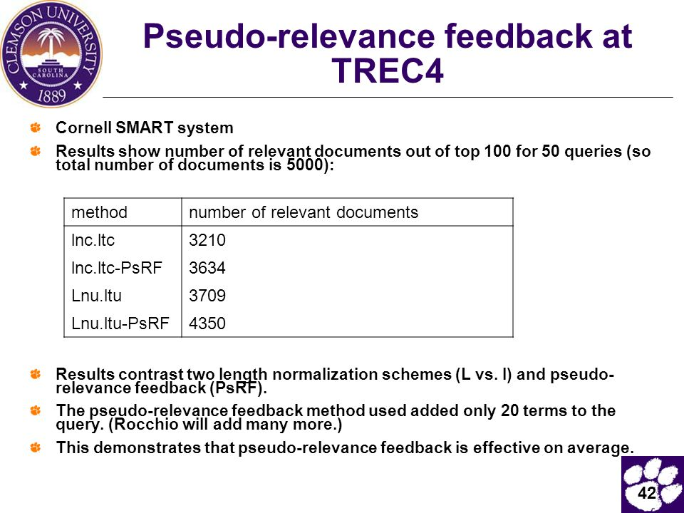 42 Pseudo-relevance feedback at TREC4 Cornell SMART system Results show number of relevant documents out of top 100 for 50 queries (so total number of documents is 5000): Results contrast two length normalization schemes (L vs.