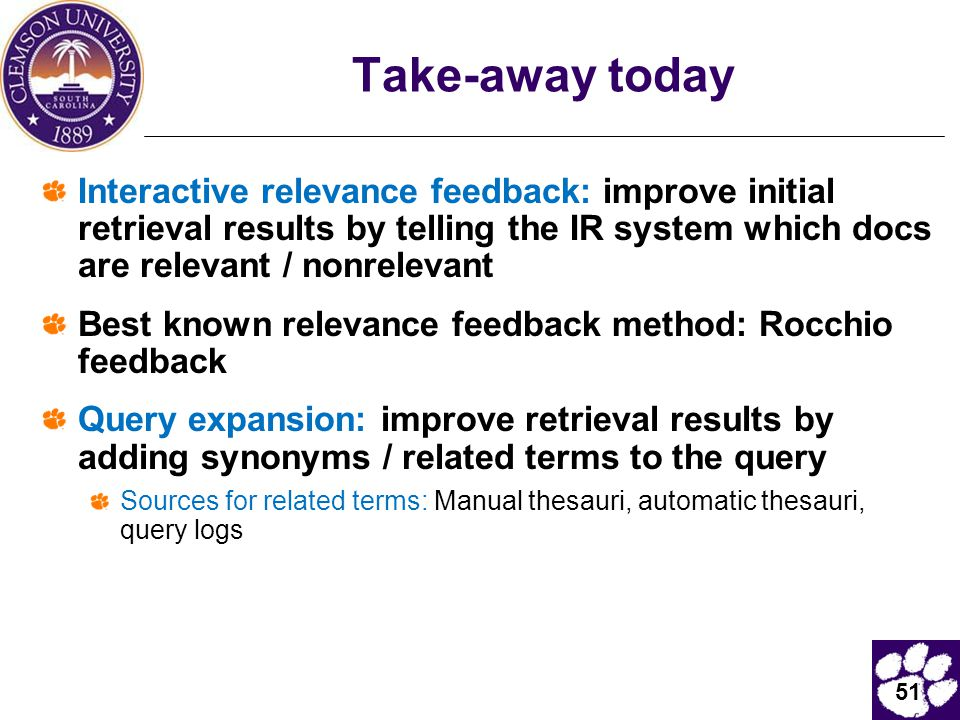 51 Take-away today Interactive relevance feedback: improve initial retrieval results by telling the IR system which docs are relevant / nonrelevant Best known relevance feedback method: Rocchio feedback Query expansion: improve retrieval results by adding synonyms / related terms to the query Sources for related terms: Manual thesauri, automatic thesauri, query logs