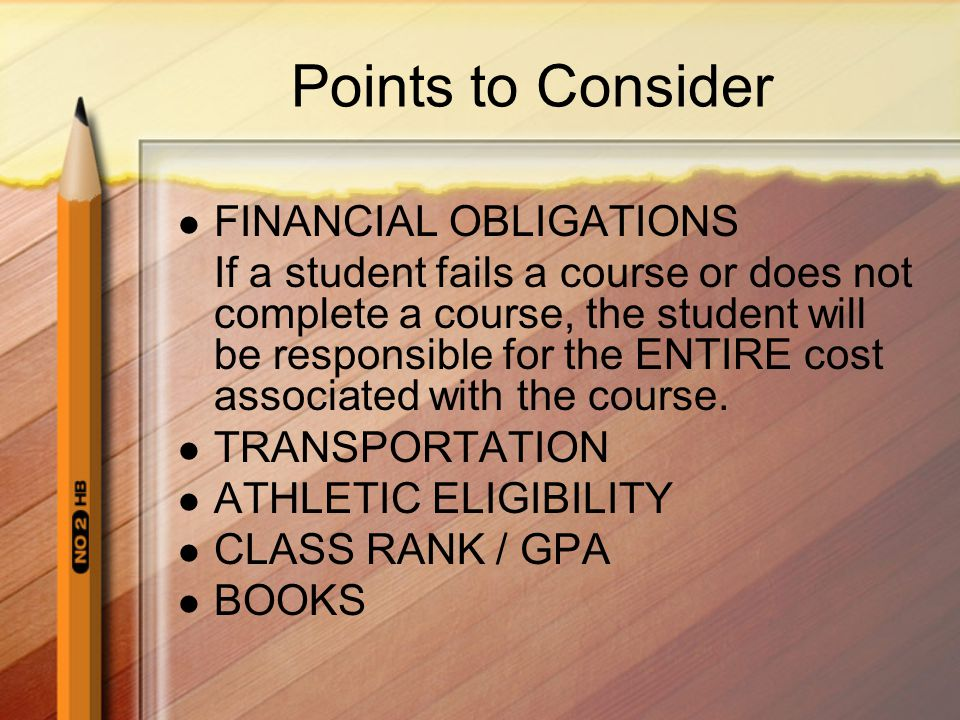 Points to Consider FINANCIAL OBLIGATIONS If a student fails a course or does not complete a course, the student will be responsible for the ENTIRE cost associated with the course.