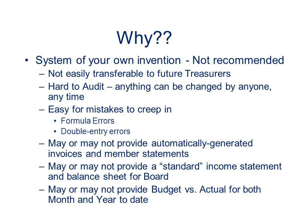 Why?? System of your own invention - Not recommended –Not easily transferable to future Treasurers –Hard to Audit – anything can be changed by anyone,