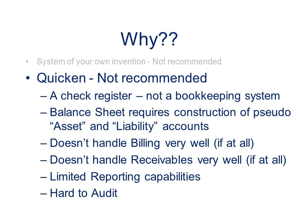 Why?? System of your own invention - Not recommended Quicken - Not recommended –A check register – not a bookkeeping system –Balance Sheet requires co