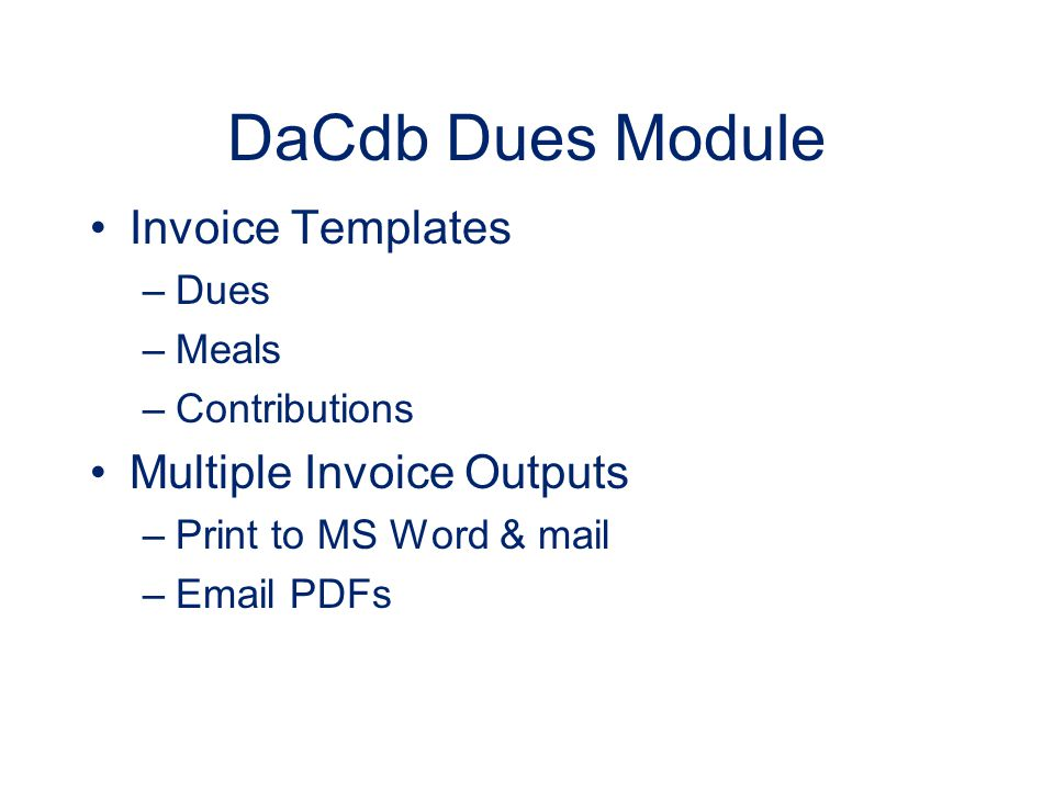 DaCdb Dues Module Invoice Templates –Dues –Meals –Contributions Multiple Invoice Outputs –Print to MS Word & mail –Email PDFs