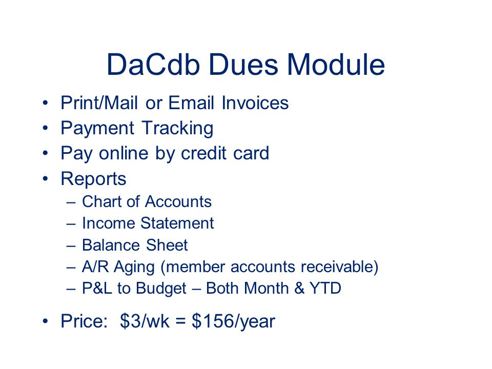 DaCdb Dues Module Print/Mail or Email Invoices Payment Tracking Pay online by credit card Reports –Chart of Accounts –Income Statement –Balance Sheet