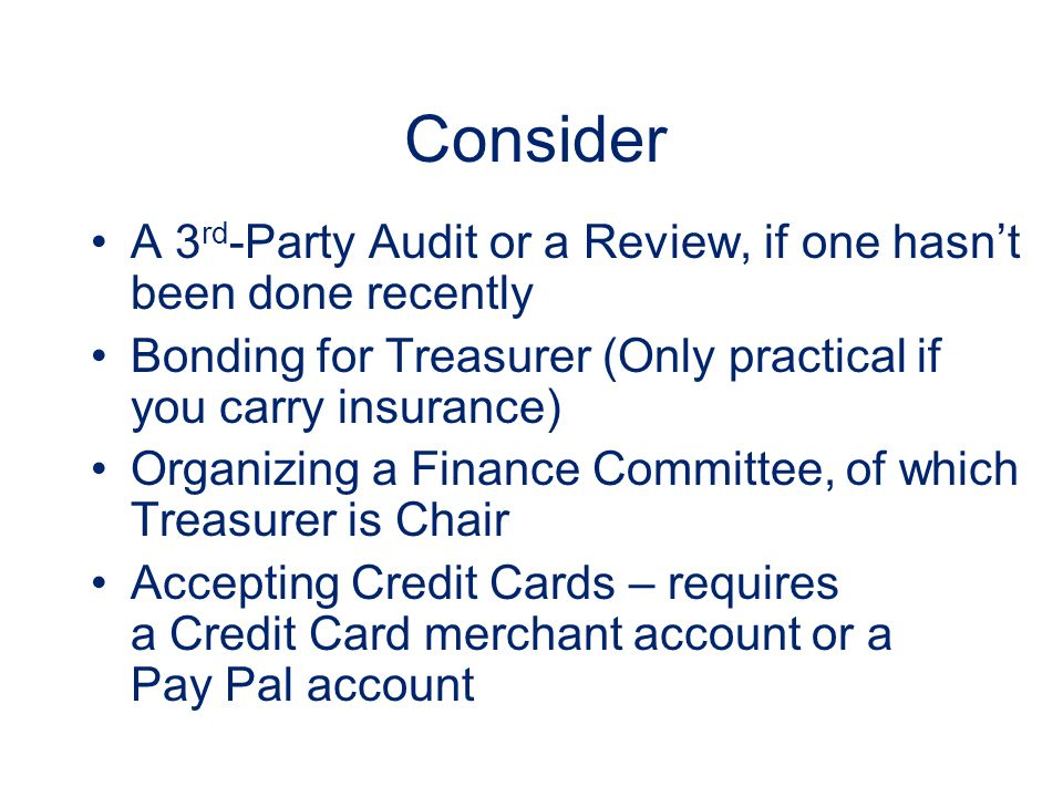 Consider A 3 rd -Party Audit or a Review, if one hasn't been done recently Bonding for Treasurer (Only practical if you carry insurance) Organizing a