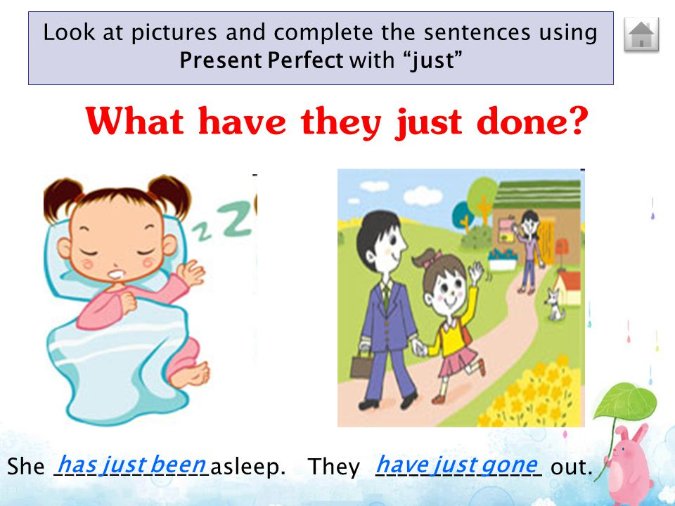"Look at pictures and complete the sentences using Present Perfect with ""just"" She ______________asleep. They _______________ out. has just beenhave ju"