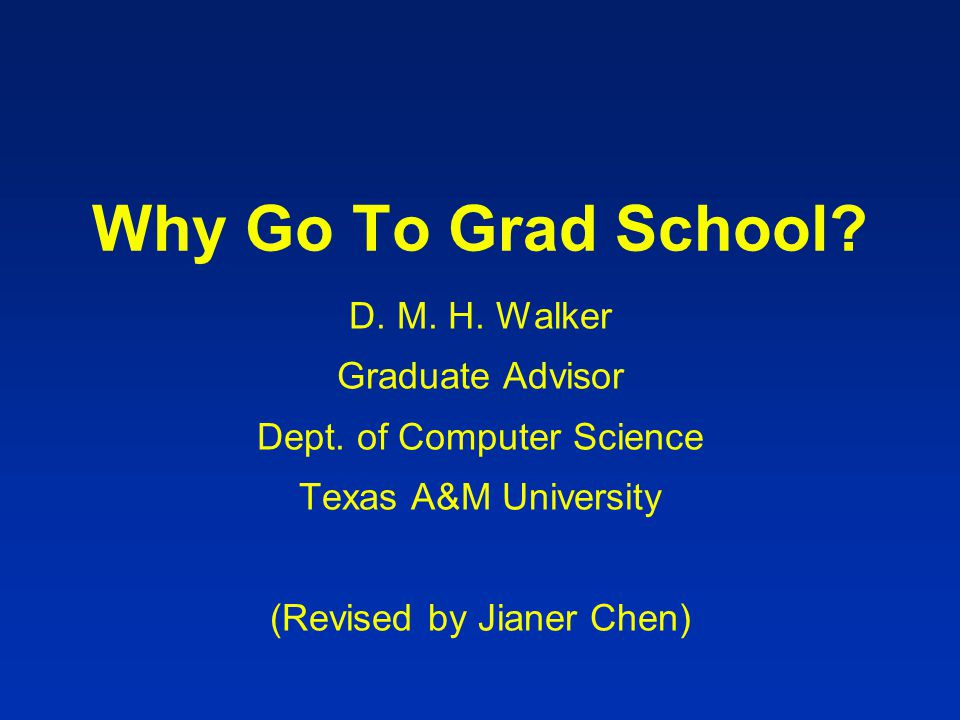 Why Go To Grad School? D. M. H. Walker Graduate Advisor Dept. of Computer Science Texas A&M University (Revised by Jianer Chen)