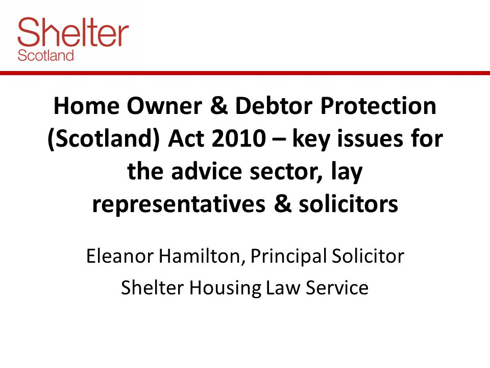 Home Owner & Debtor Protection (Scotland) Act 2010 – key issues for the advice sector, lay representatives & solicitors Eleanor Hamilton, Principal Solicitor Shelter Housing Law Service
