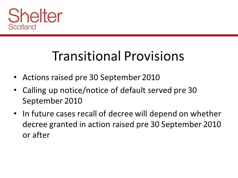 Transitional Provisions Actions raised pre 30 September 2010 Calling up notice/notice of default served pre 30 September 2010 In future cases recall of decree will depend on whether decree granted in action raised pre 30 September 2010 or after