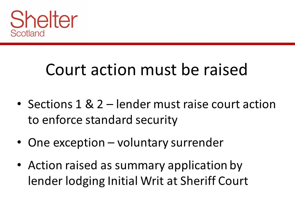 Court action must be raised Sections 1 & 2 – lender must raise court action to enforce standard security One exception – voluntary surrender Action raised as summary application by lender lodging Initial Writ at Sheriff Court