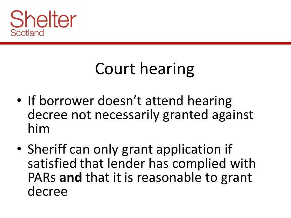 Court hearing If borrower doesn't attend hearing decree not necessarily granted against him Sheriff can only grant application if satisfied that lender has complied with PARs and that it is reasonable to grant decree