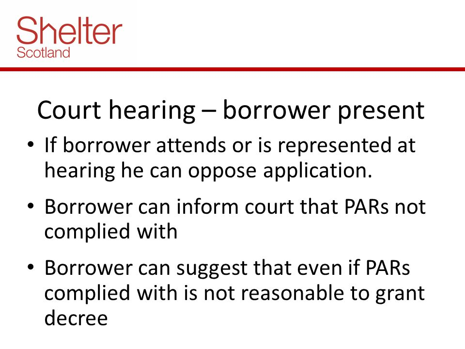 Court hearing – borrower present If borrower attends or is represented at hearing he can oppose application. Borrower can inform court that PARs not c