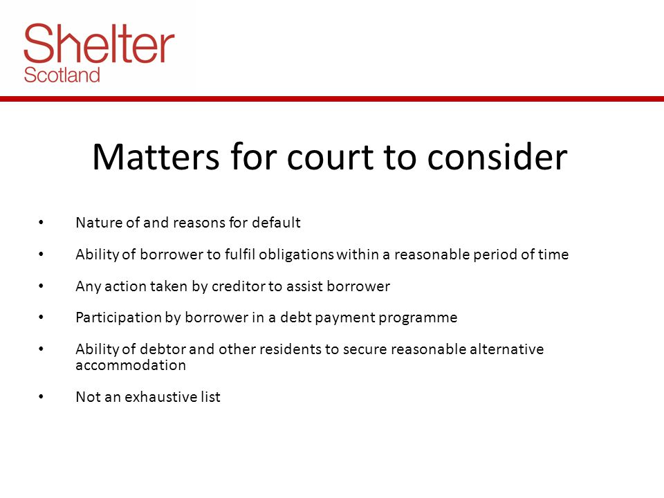 Matters for court to consider Nature of and reasons for default Ability of borrower to fulfil obligations within a reasonable period of time Any action taken by creditor to assist borrower Participation by borrower in a debt payment programme Ability of debtor and other residents to secure reasonable alternative accommodation Not an exhaustive list