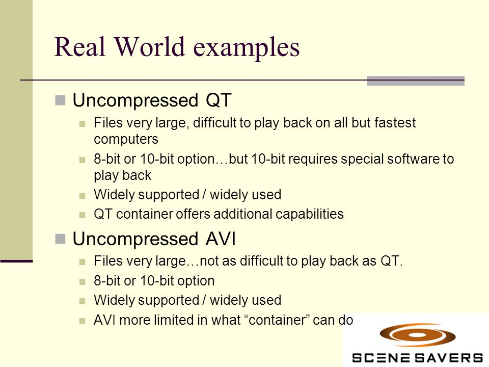 Real World examples Uncompressed QT Files very large, difficult to play back on all but fastest computers 8-bit or 10-bit option…but 10-bit requires special software to play back Widely supported / widely used QT container offers additional capabilities Uncompressed AVI Files very large…not as difficult to play back as QT.