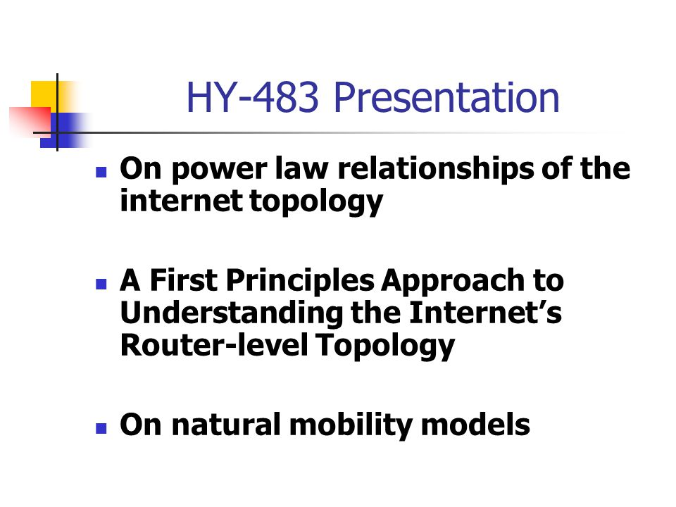 HY-483 Presentation On power law relationships of the internet topology A First Principles Approach to Understanding the Internet's Router-level Topology On natural mobility models