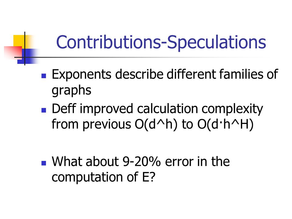 Contributions-Speculations Exponents describe different families of graphs Deff improved calculation complexity from previous O(d^h) to O(d·h^H) What about 9-20% error in the computation of E?