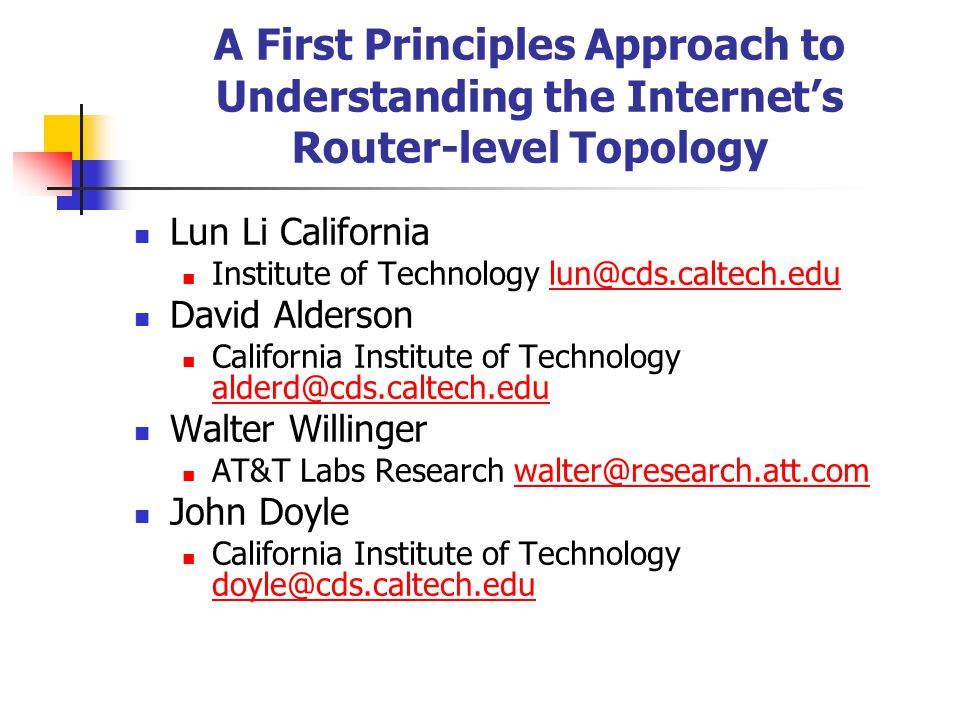 A First Principles Approach to Understanding the Internet's Router-level Topology Lun Li California Institute of Technology lun@cds.caltech.edulun@cds.caltech.edu David Alderson California Institute of Technology alderd@cds.caltech.edu alderd@cds.caltech.edu Walter Willinger AT&T Labs Research walter@research.att.comwalter@research.att.com John Doyle California Institute of Technology doyle@cds.caltech.edu doyle@cds.caltech.edu