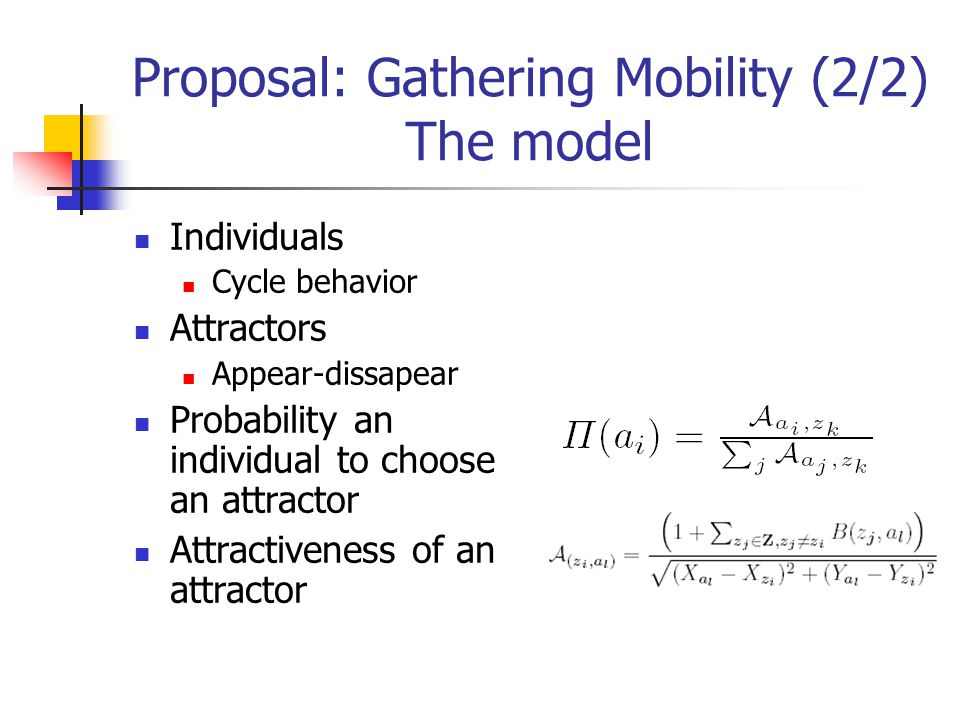 Proposal: Gathering Mobility (2/2) The model Individuals Cycle behavior Attractors Appear-dissapear Probability an individual to choose an attractor Attractiveness of an attractor