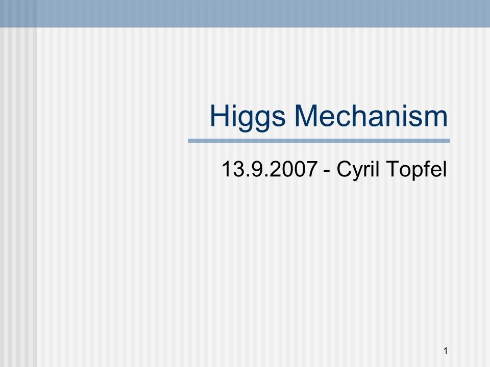 1 Higgs Mechanism 13.9.2007 - Cyril Topfel