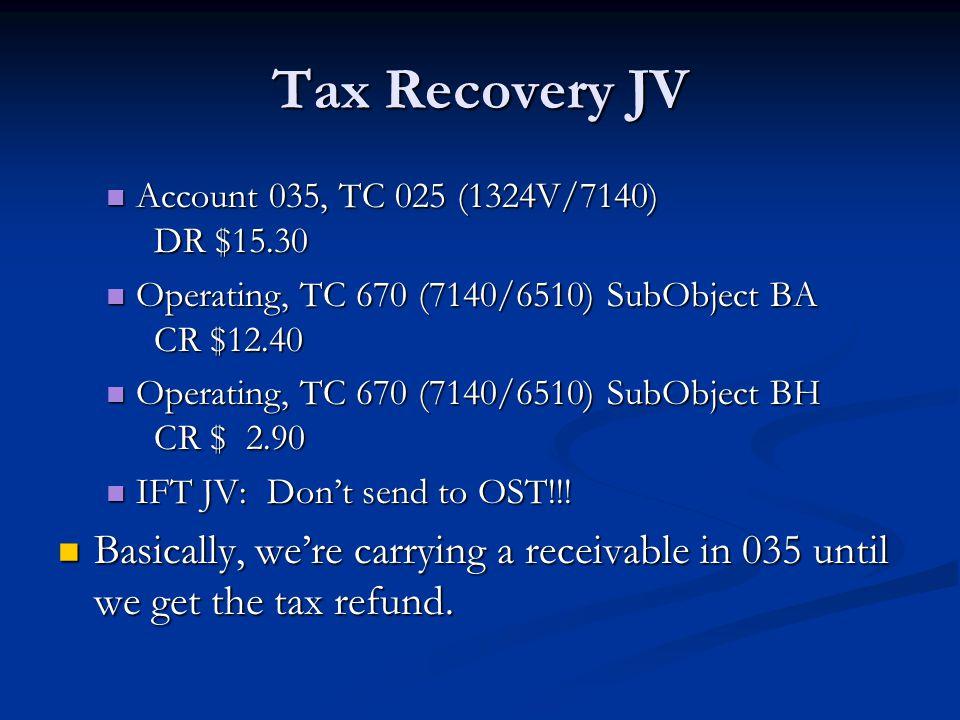 Tax Recovery JV Account 035, TC 025 (1324V/7140) DR $15.30 Account 035, TC 025 (1324V/7140) DR $15.30 Operating, TC 670 (7140/6510) SubObject BA CR $12.40 Operating, TC 670 (7140/6510) SubObject BA CR $12.40 Operating, TC 670 (7140/6510) SubObject BH CR $ 2.90 Operating, TC 670 (7140/6510) SubObject BH CR $ 2.90 IFT JV: Don't send to OST!!.