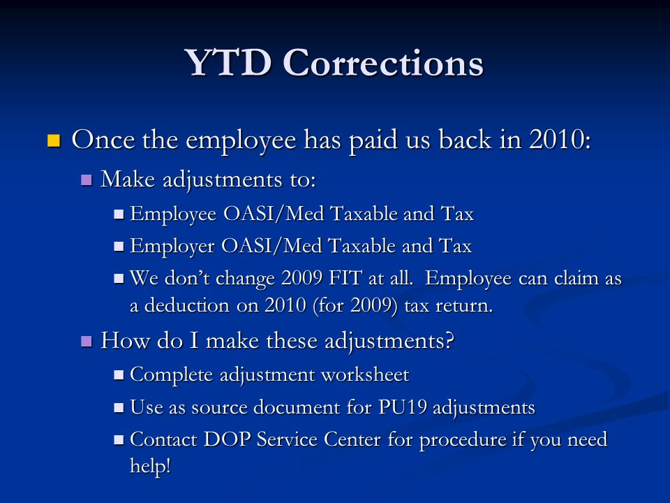 YTD Corrections Once the employee has paid us back in 2010: Once the employee has paid us back in 2010: Make adjustments to: Make adjustments to: Employee OASI/Med Taxable and Tax Employee OASI/Med Taxable and Tax Employer OASI/Med Taxable and Tax Employer OASI/Med Taxable and Tax We don't change 2009 FIT at all.